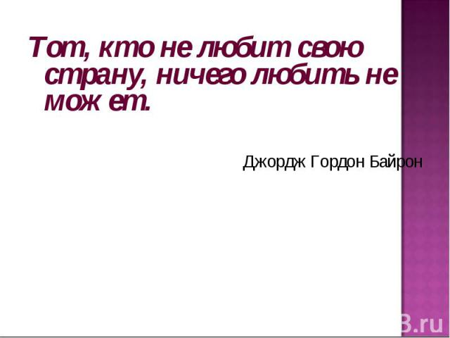 Тот, кто не любит свою страну, ничего любить не может. Джордж Гордон Байрон