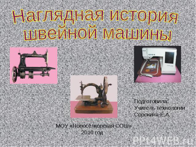 Наглядная история швейной машины Подготовила:Учитель технологии Сорокина Е.А. МОУ «Новосёлковская СОШ» 2010 год