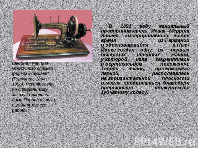 В 1851 году гениальный предприниматель Исаак Меррит Зингер, эмигрировавший всвоё время изГермании иобосновавшийся вНью-Йоркесоздал одну из первых бытовых швейных машин, укоторой игла закреплялась ввертикальном положении. Теперь ткань, прижим…