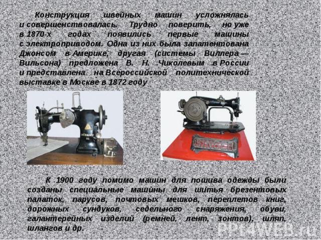 Конструкция швейных машин усложнялась исовершенствовалась. Трудно поверить, ноуже в1870-х годах появились первые машины сэлектроприводом. Одна изних была запатентована Джонсом вАмерике, другая (системы Виллера— Вильсона) предложена В. Н. Чико…