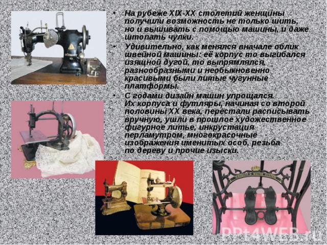 На рубеже XIX-XX столетий женщины получили возможность нетолько шить, ноивышивать спомощью машины, идаже штопать чулки. Удивительно, как менялся вначале облик швейной машины: еёкорпус товыгибался изящной дугой, товыпрямлялся, разнообразными …