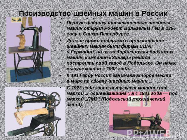 Производство швейных машин вРоссииПервую фабрику отечественных швейных машин открыл Роберт Вильгельм Гец в1866 году вСанкт-Петербурге. Долгое время лидерами впроизводстве швейных машин были фирмы США иГермании, но из-за дороговизны ввозимых маш…