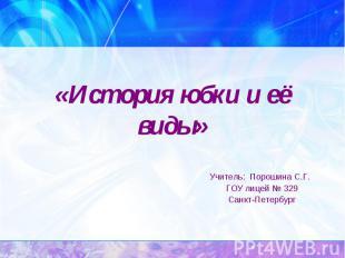 История юбки и её виды Учитель: Порошина С.Г. ГОУ лицей № 329 Санкт-Петербург