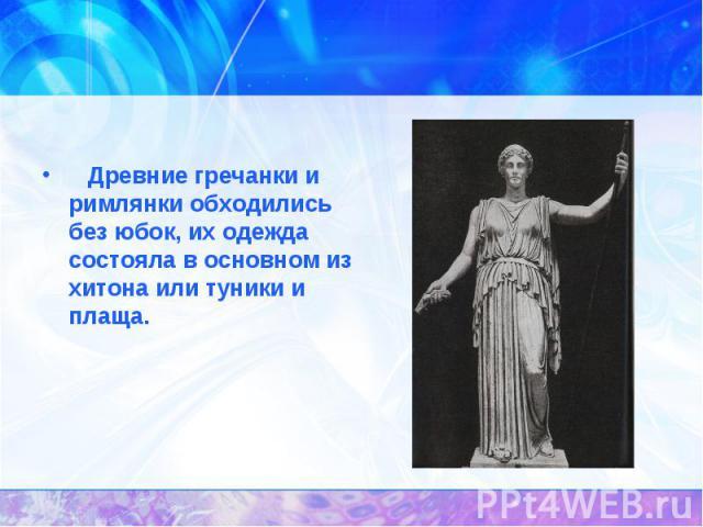 История появления юбок. Древние гречанки и римлянки обходились без юбок, их одежда состояла в основном из хитона или туники и плаща.