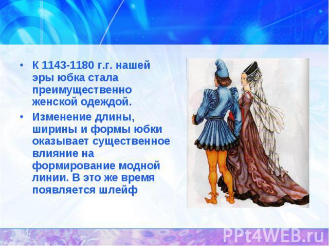 История появления юбок.К 1143-1180 г.г. нашей эры юбка стала преимущественно женской одеждой.Изменение длины, ширины и формы юбки оказывает существенное влияние на формирование модной линии. В это же время появляется шлейф