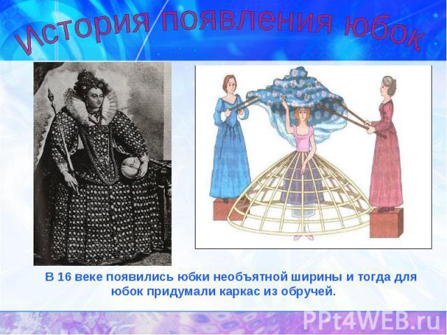 История появления юбок. В 16 веке появились юбки необъятной ширины и тогда для юбок придумали каркас из обручей.