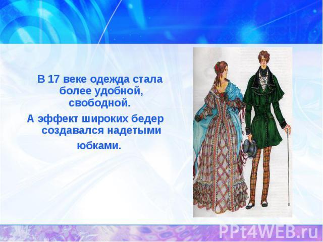История появления юбок. В 17 веке одежда стала более удобной, свободной. А эффект широких бедер создавался надетыми юбками.
