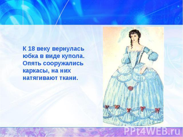 История появления юбок.К 18 веку вернулась юбка в виде купола. Опять сооружались каркасы, на них натягивают ткани.