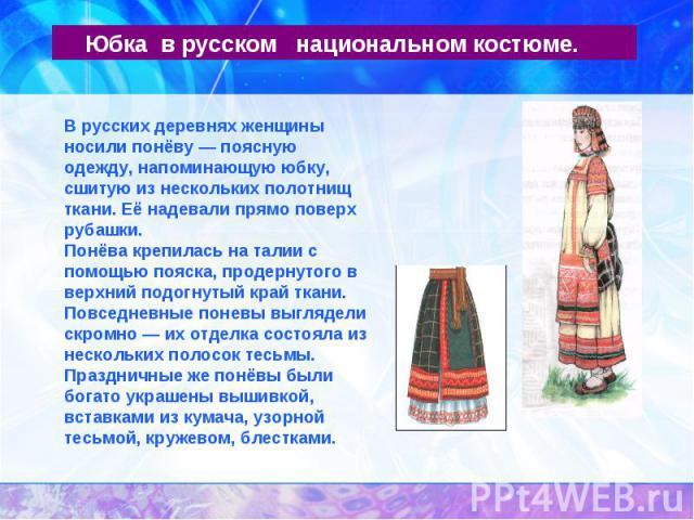 Юбка в русском национальном костюме.В русских деревнях женщины носили понёву — поясную одежду, напоминающую юбку, сшитую из нескольких полотнищ ткани. Её надевали прямо поверх рубашки.Понёва крепилась на талии с помощью пояска, продернутого в верхни…