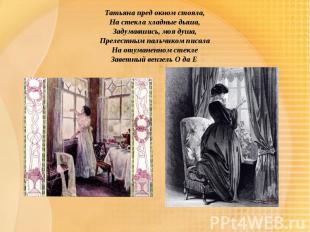 Татьяна пред окном стояла,На стекла хладные дыша,Задумавшись, моя душа,Прелестны