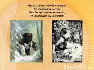 Упала в снег; медведь проворноЕе хватает и несет;Она бесчувственно-покорна,Не ше