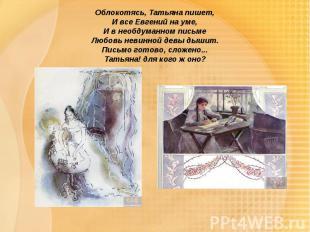 Облокотясь, Татьяна пишет,И все Евгений на уме,И в необдуманном письмеЛюбовь нев