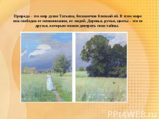 Природа – это мир души Татьяна, бесконечно близкий ей. В этом мире она свободна