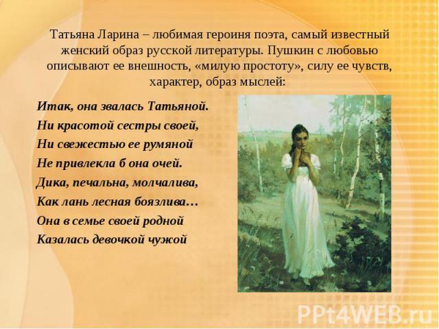Татьяна Ларина – любимая героиня поэта, самый известный женский образ русской литературы. Пушкин с любовью описывают ее внешность, «милую простоту», силу ее чувств, характер, образ мыслей: Итак, она звалась Татьяной.Ни красотой сестры своей,Ни све…