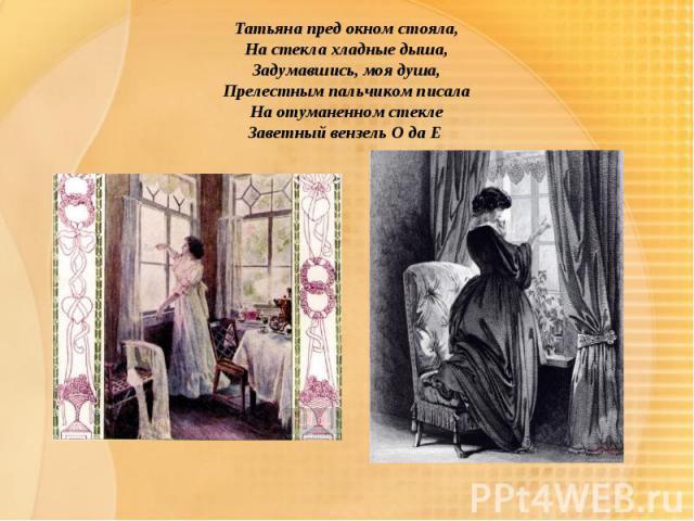 Татьяна пред окном стояла,На стекла хладные дыша,Задумавшись, моя душа,Прелестным пальчиком писалаНа отуманенном стеклеЗаветный вензель О да Е