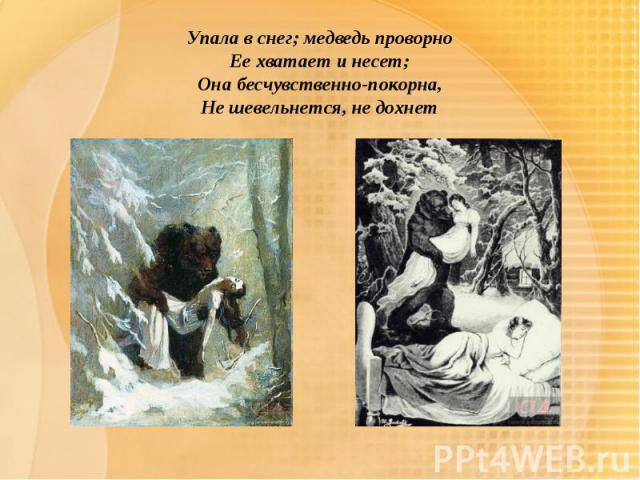 Упала в снег; медведь проворноЕе хватает и несет;Она бесчувственно-покорна,Не шевельнется, не дохнет