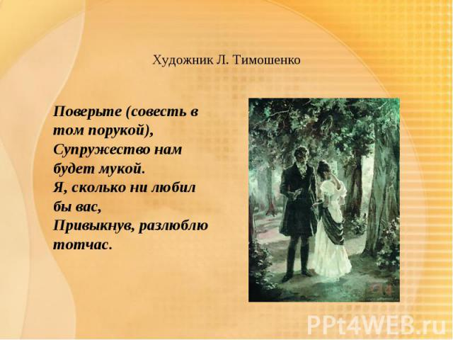Художник Л. Тимошенко Поверьте (совесть в том порукой),Супружество нам будет мукой.Я, сколько ни любил бы вас,Привыкнув, разлюблю тотчас.