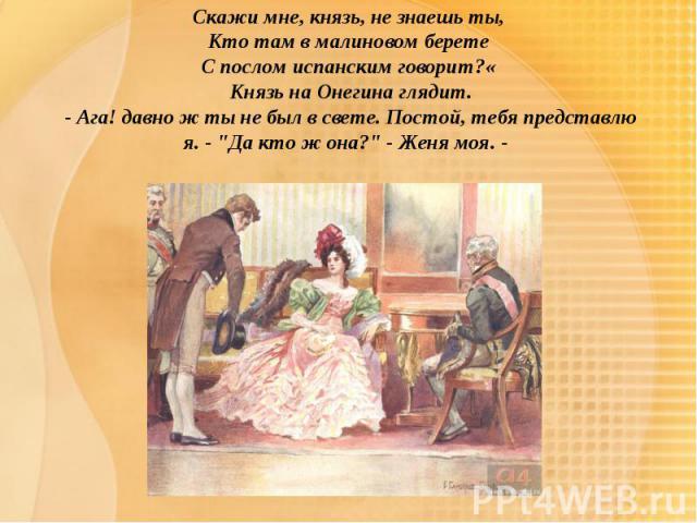Скажи мне, князь, не знаешь ты, Кто там в малиновом берете С послом испанским говорит?« Князь на Онегина глядит. - Ага! давно ж ты не был в свете. Постой, тебя представлю я. -