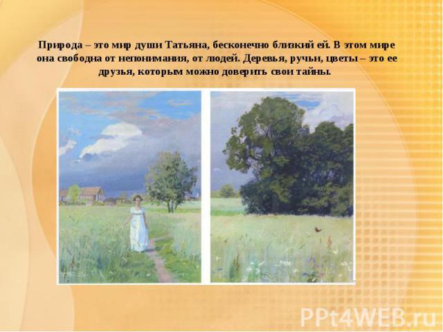 Природа – это мир души Татьяна, бесконечно близкий ей. В этом мире она свободна от непонимания, от людей. Деревья, ручьи, цветы – это ее друзья, которым можно доверить свои тайны.