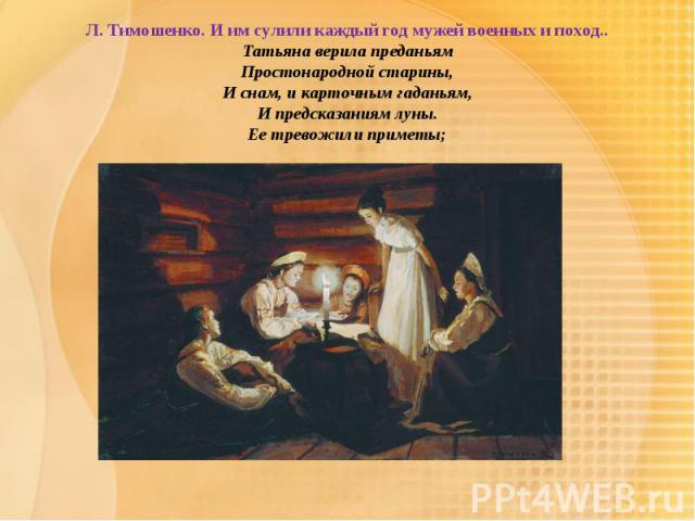 Л. Тимошенко. И им сулили каждый год мужей военных и поход..Татьяна верила преданьямПростонародной старины,И снам, и карточным гаданьям,И предсказаниям луны.Ее тревожили приметы;