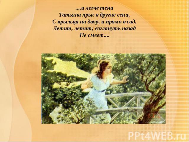 ....и легче тениТатьяна прыг в другие сени,С крыльца на двор, и прямо в сад,Летит, летит; взглянуть назадНе смеет....
