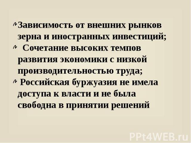 Зависимость от внешних рынков зерна и иностранных инвестиций; Сочетание высоких темпов развития экономики с низкой производительностью труда; Российская буржуазия не имела доступа к власти и не была свободна в принятии решений