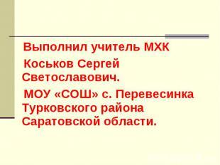Выполнил учитель МХК Коськов Сергей Светославович. МОУ «СОШ» с. Перевесинка Турк