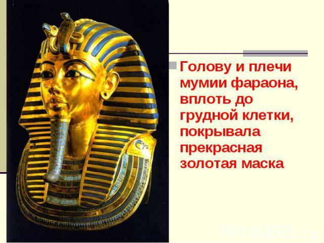 Голову и плечи мумии фараона, вплоть до грудной клетки, покрывала прекрасная золотая маска