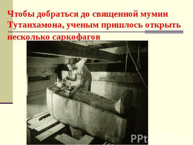 Чтобы добраться до священной мумии Тутанхамона, ученым пришлось открыть несколько саркофагов