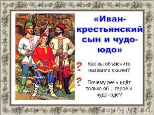 «Иван-крестьянский сын и чудо-юдо»Как вы объясните название сказки?Почему речь и
