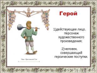 Герой1)действующее лицо, персонаж художественного произведения;2)человек, соверш