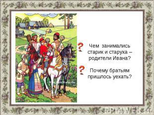 Чем занимались старик и старуха – родители Ивана?Почему братьям пришлось уехать?