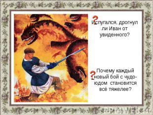 Испугался, дрогнул ли Иван от увиденного?Почему каждый новый бой с чудо-юдом ста