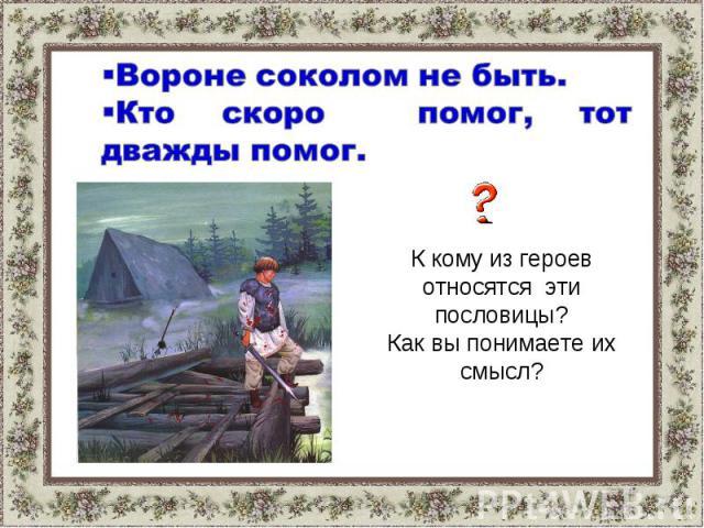Вороне соколом не быть.Кто скоро помог, тот дважды помог. К кому из героев относятся эти пословицы?Как вы понимаете их смысл?