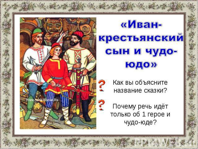 «Иван-крестьянский сын и чудо-юдо»Как вы объясните название сказки?Почему речь идёт только об 1 герое и чудо-юде?