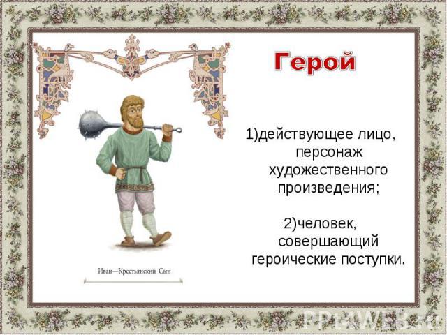 Герой1)действующее лицо, персонаж художественного произведения;2)человек, совершающий героические поступки.
