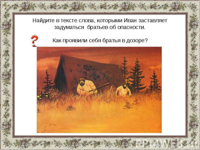 Найдите в тексте слова, которыми Иван заставляет задуматься братьев об опасности.Как проявили себя братья в дозоре?