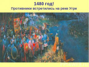1480 год!Противники встретились на реке Угре