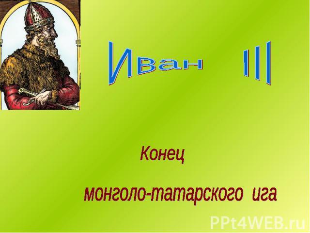 Иван III Конец монголо-татарского ига