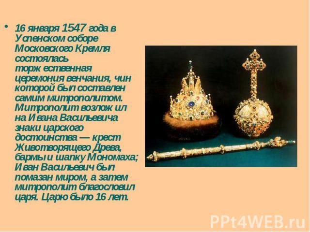 16 января 1547 года в Успенском соборе Московского Кремля состоялась торжественная церемония венчания, чин которой был составлен самим митрополитом. Митрополит возложил на Ивана Васильевича знаки царского достоинства — крест Животворящего Древа, бар…