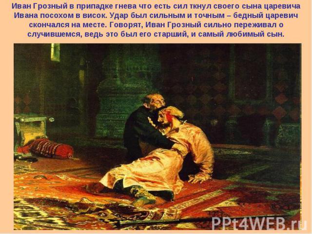 Иван Грозный в припадке гнева что есть сил ткнул своего сына царевича Ивана посохом в висок. Удар был сильным и точным – бедный царевич скончался на месте. Говорят, Иван Грозный сильно переживал о случившемся, ведь это был его старший, и самый любим…