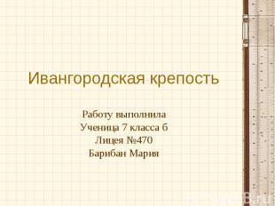 Ивангородская крепость Работу выполнила Ученица 7 класса б Лицея №470 Барибан Ма
