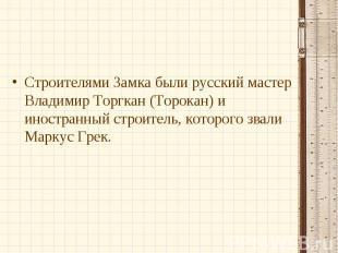 Строителями Замка были русский мастер Владимир Торгкан (Торокан) и иностранный с