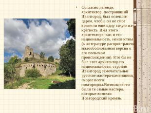 Согласно легенде, архитектор, построивший Ивангород, был ослеплен царем, чтобы о