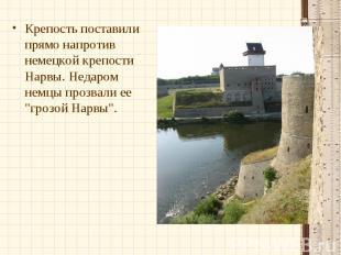 Крепость поставили прямо напротив немецкой крепости Нарвы. Недаром немцы прозвал
