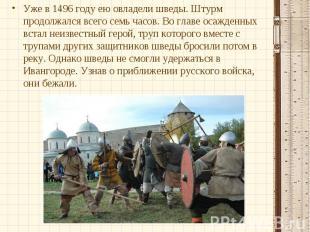 Уже в 1496 году ею овладели шведы. Штурм продолжался всего семь часов. Во главе