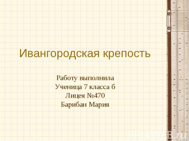 Ивангородская крепость Работу выполнила Ученица 7 класса б Лицея №470 Барибан Мария