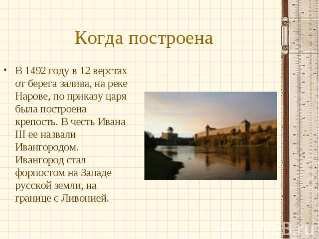 Когда построена В 1492 году в 12 верстах от берега залива, на реке Нарове, по приказу царя была построена крепость. В честь Ивана III ее назвали Ивангородом. Ивангород стал форпостом на Западе русской земли, на границе с Ливонией.