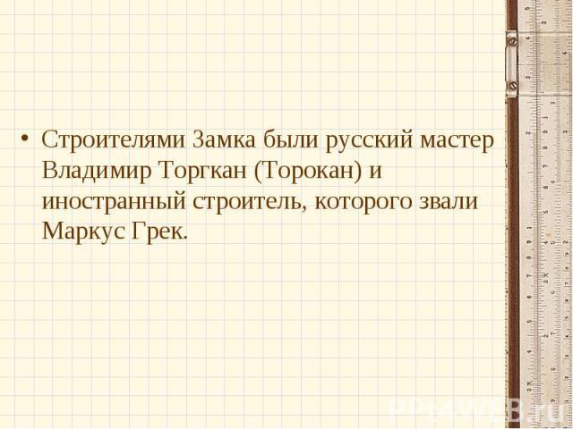 Строителями Замка были русский мастер Владимир Торгкан (Торокан) и иностранный строитель, которого звали Маркус Грек.