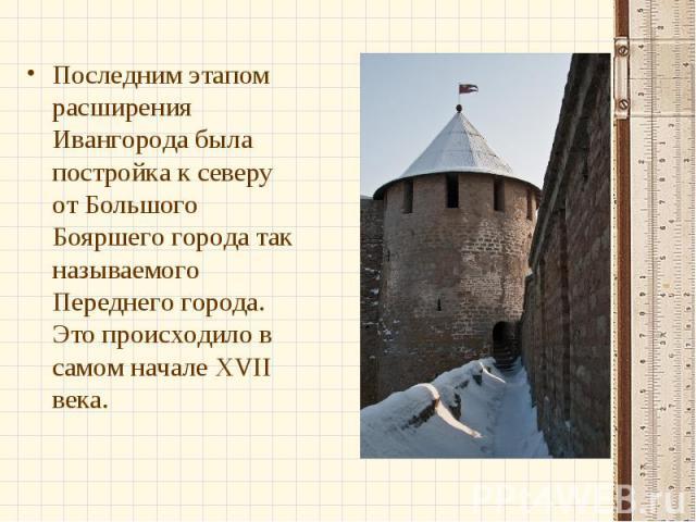 Последним этапом расширения Ивангорода была постройка к северу от Большого Бояршего города так называемого Переднего города. Это происходило в самом начале XVII века.